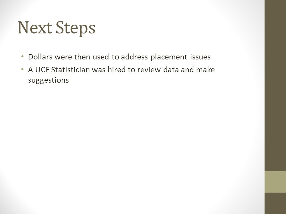 Next Steps Dollars were then used to address placement issues A UCF Statistician was hired to review data and make suggestions
