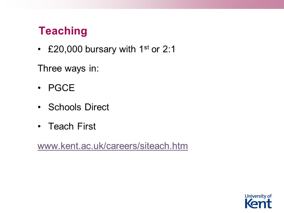 Teaching £20,000 bursary with 1 st or 2:1 Three ways in: PGCE Schools Direct Teach First www.kent.ac.uk/careers/siteach.htm