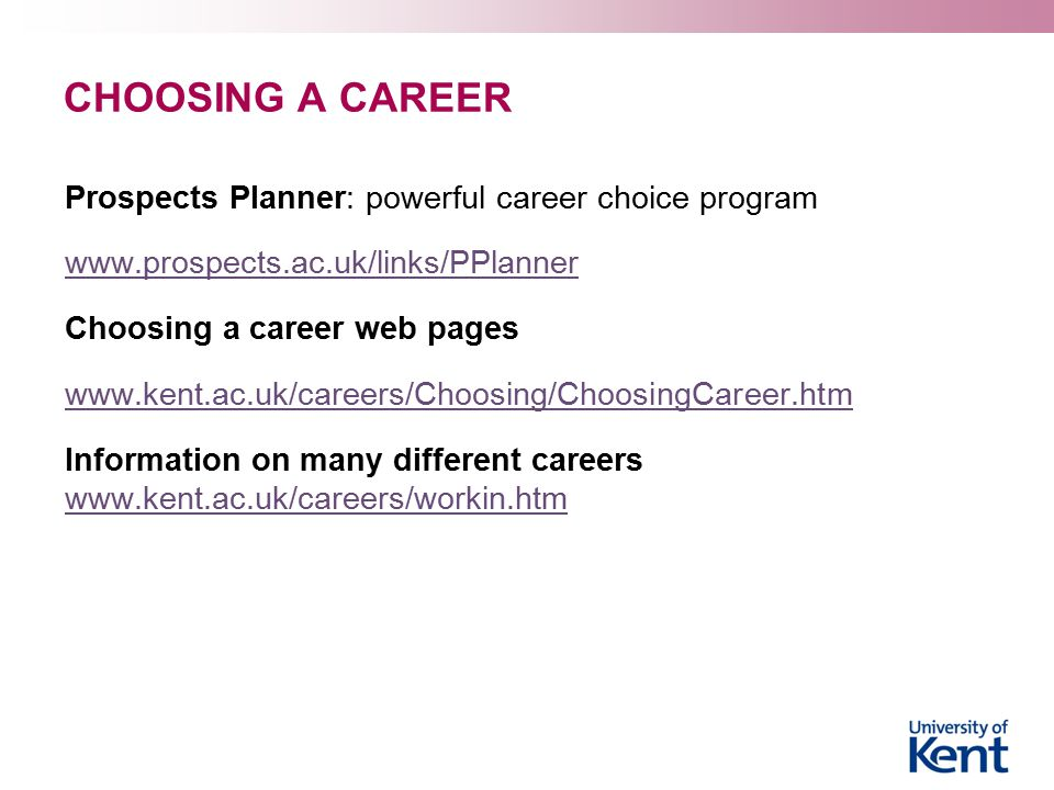 CHOOSING A CAREER Prospects Planner: powerful career choice program www.prospects.ac.uk/links/PPlanner Choosing a career web pages www.kent.ac.uk/careers/Choosing/ChoosingCareer.htm Information on many different careers www.kent.ac.uk/careers/workin.htm www.kent.ac.uk/careers/workin.htm