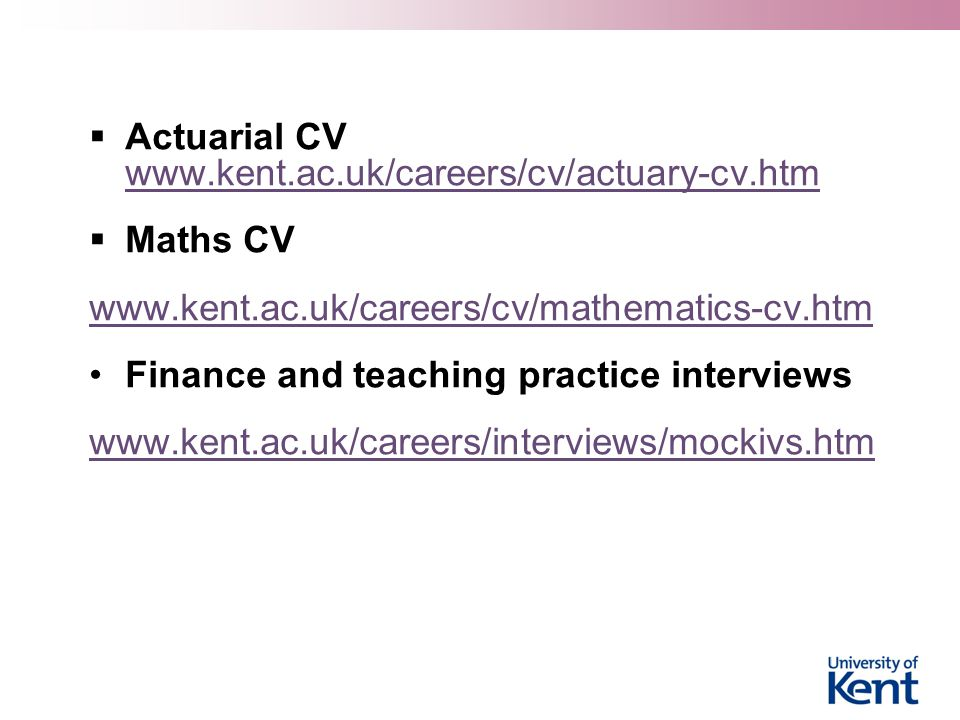  Actuarial CV www.kent.ac.uk/careers/cv/actuary-cv.htm www.kent.ac.uk/careers/cv/actuary-cv.htm  Maths CV www.kent.ac.uk/careers/cv/mathematics-cv.htm Finance and teaching practice interviews www.kent.ac.uk/careers/interviews/mockivs.htm