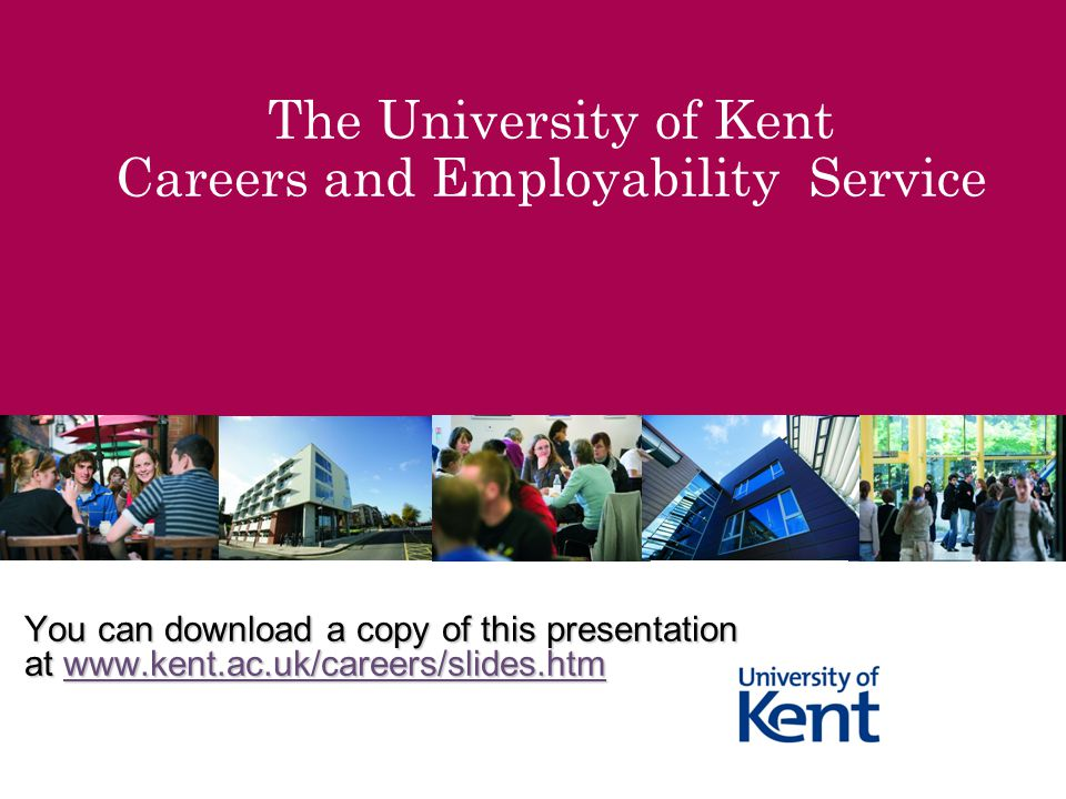 The University of Kent Careers and Employability Service You can download a copy of this presentation at www.kent.ac.uk/careers/slides.htm www.kent.ac.uk/careers/slides.htm