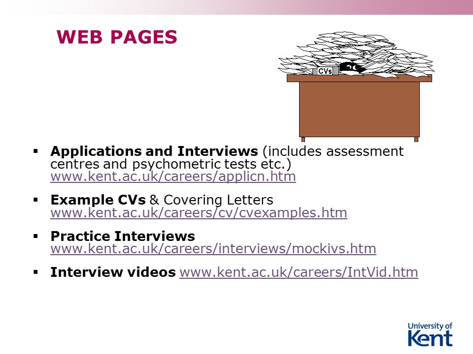 WEB PAGES  Applications and Interviews (includes assessment centres and psychometric tests etc.) www.kent.ac.uk/careers/applicn.htm www.kent.ac.uk/careers/applicn.htm  Example CVs & Covering Letters www.kent.ac.uk/careers/cv/cvexamples.htm www.kent.ac.uk/careers/cv/cvexamples.htm  Practice Interviews www.kent.ac.uk/careers/interviews/mockivs.htm www.kent.ac.uk/careers/interviews/mockivs.htm  Interview videos www.kent.ac.uk/careers/IntVid.htmwww.kent.ac.uk/careers/IntVid.htm