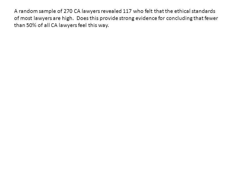 A random sample of 270 CA lawyers revealed 117 who felt that the ethical standards of most lawyers are high. Does this provide strong evidence for con