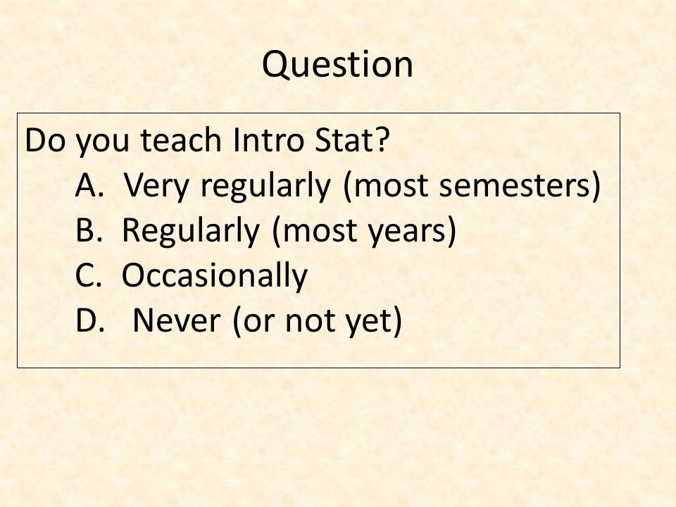 Question Do you teach Intro Stat. A. Very regularly (most semesters) B.