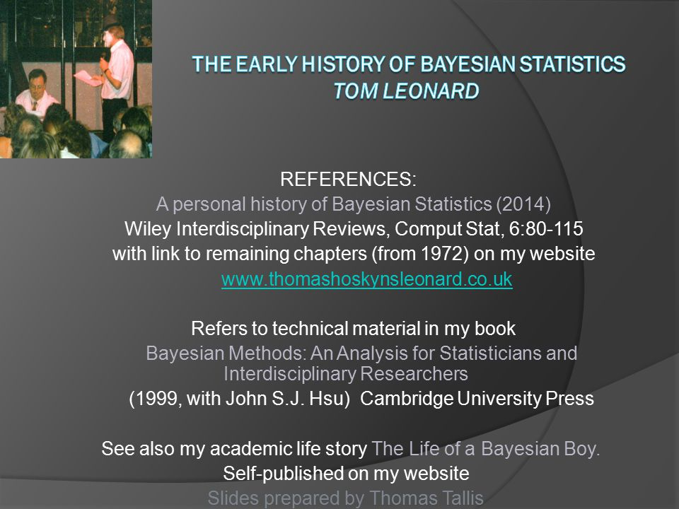 REFERENCES: A personal history of Bayesian Statistics (2014) Wiley Interdisciplinary Reviews, Comput Stat, 6:80-115 with link to remaining chapters (from 1972) on my website www.thomashoskynsleonard.co.uk Refers to technical material in my book Bayesian Methods: An Analysis for Statisticians and Interdisciplinary Researchers (1999, with John S.J.