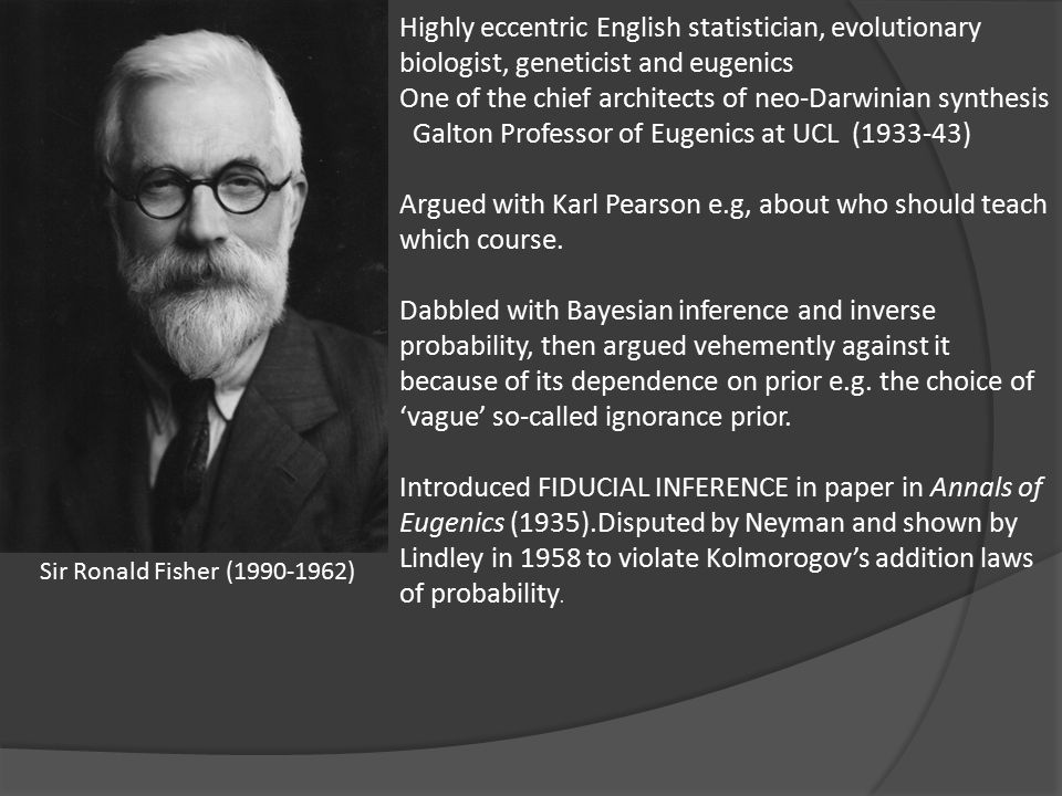 Highly eccentric English statistician, evolutionary biologist, geneticist and eugenics One of the chief architects of neo-Darwinian synthesis Galton Professor of Eugenics at UCL (1933-43) Argued with Karl Pearson e.g, about who should teach which course.