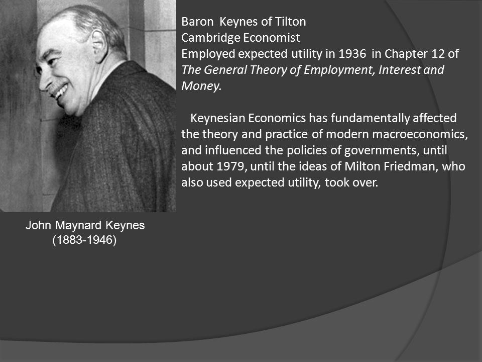 John Maynard Keynes (1883-1946) Baron Keynes of Tilton Cambridge Economist Employed expected utility in 1936 in Chapter 12 of The General Theory of Employment, Interest and Money.