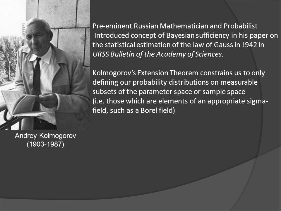 Andrey Kolmogorov (1903-1987) Pre-eminent Russian Mathematician and Probabilist Introduced concept of Bayesian sufficiency in his paper on the statistical estimation of the law of Gauss in !942 in URSS Bulletin of the Academy of Sciences.