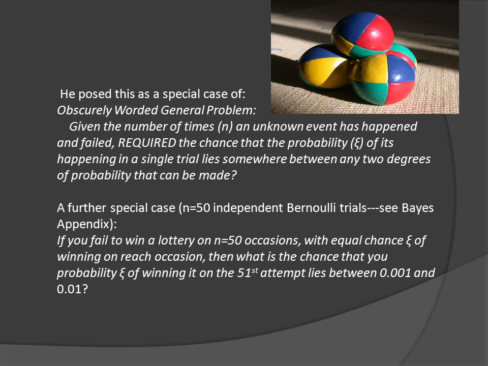 He posed this as a special case of: Obscurely Worded General Problem: Given the number of times (n) an unknown event has happened and failed, REQUIRED the chance that the probability (ξ) of its happening in a single trial lies somewhere between any two degrees of probability that can be made.