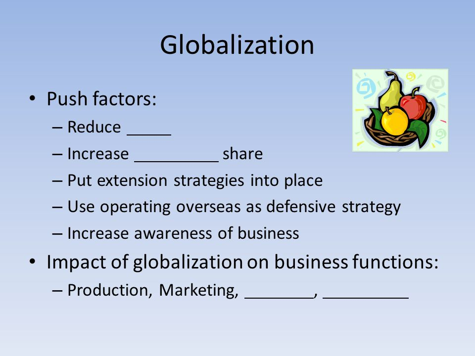 Globalization Push factors: – Reduce – Increase share – Put extension strategies into place – Use operating overseas as defensive strategy – Increase