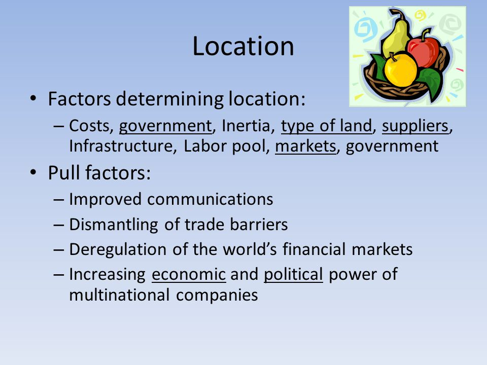 Location Factors determining location: – Costs, government, Inertia, type of land, suppliers, Infrastructure, Labor pool, markets, government Pull factors: – Improved communications – Dismantling of trade barriers – Deregulation of the world's financial markets – Increasing economic and political power of multinational companies