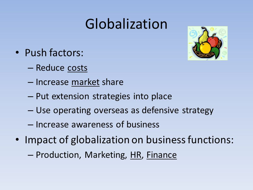 Globalization Push factors: – Reduce costs – Increase market share – Put extension strategies into place – Use operating overseas as defensive strateg