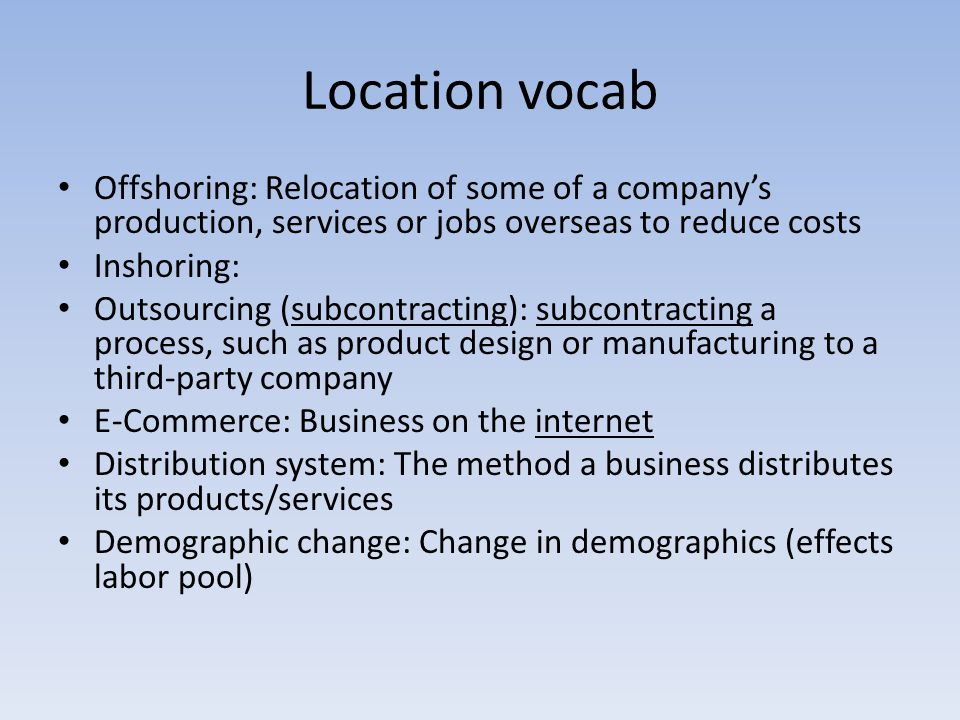 Location vocab Offshoring: Relocation of some of a company's production, services or jobs overseas to reduce costs Inshoring: Outsourcing (subcontract