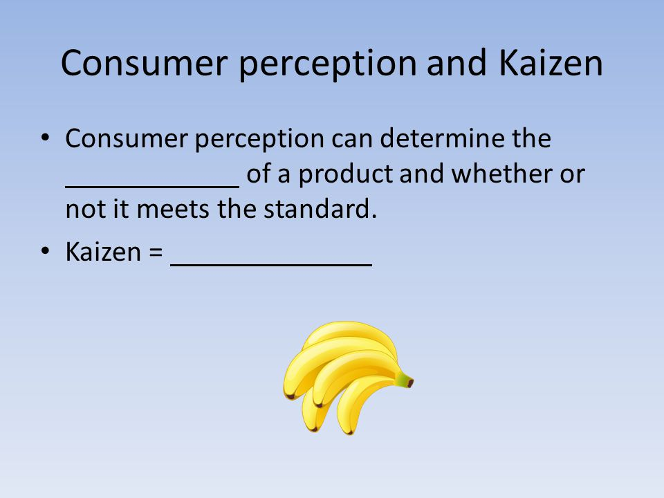 Consumer perception and Kaizen Consumer perception can determine the of a product and whether or not it meets the standard.