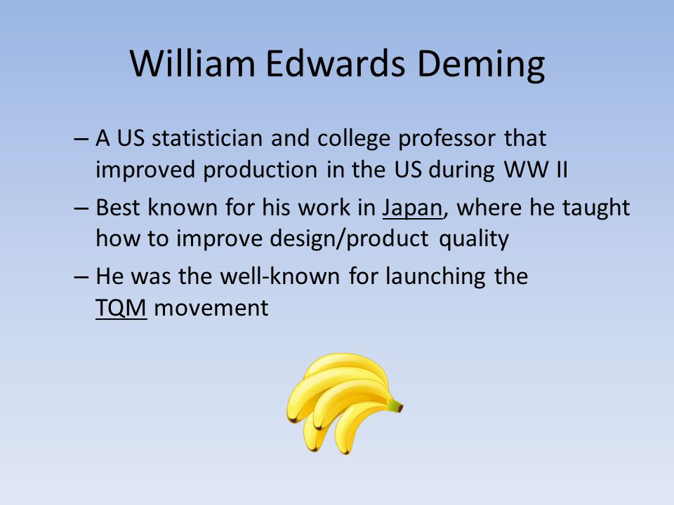 William Edwards Deming – A US statistician and college professor that improved production in the US during WW II – Best known for his work in Japan, w