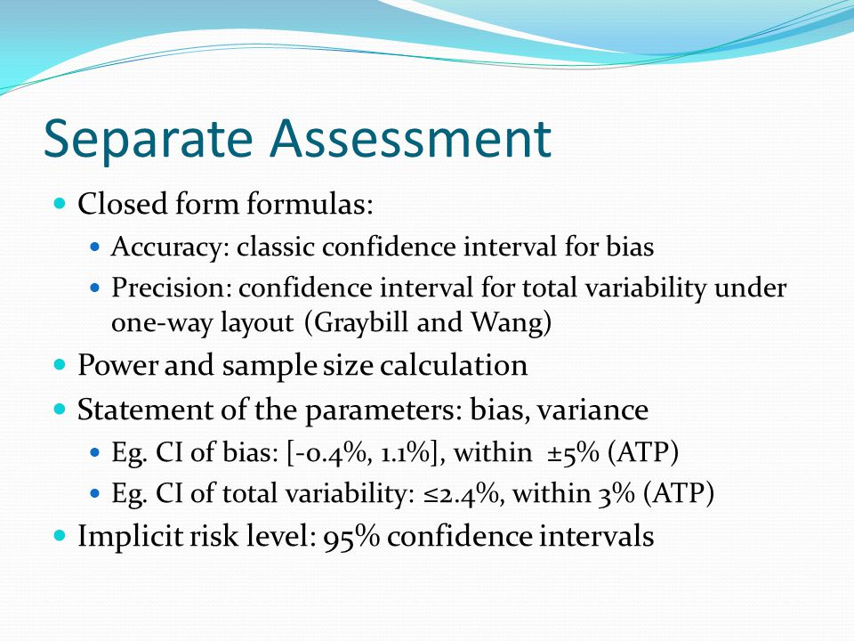Separate Assessment Closed form formulas: Accuracy: classic confidence interval for bias Precision: confidence interval for total variability under on