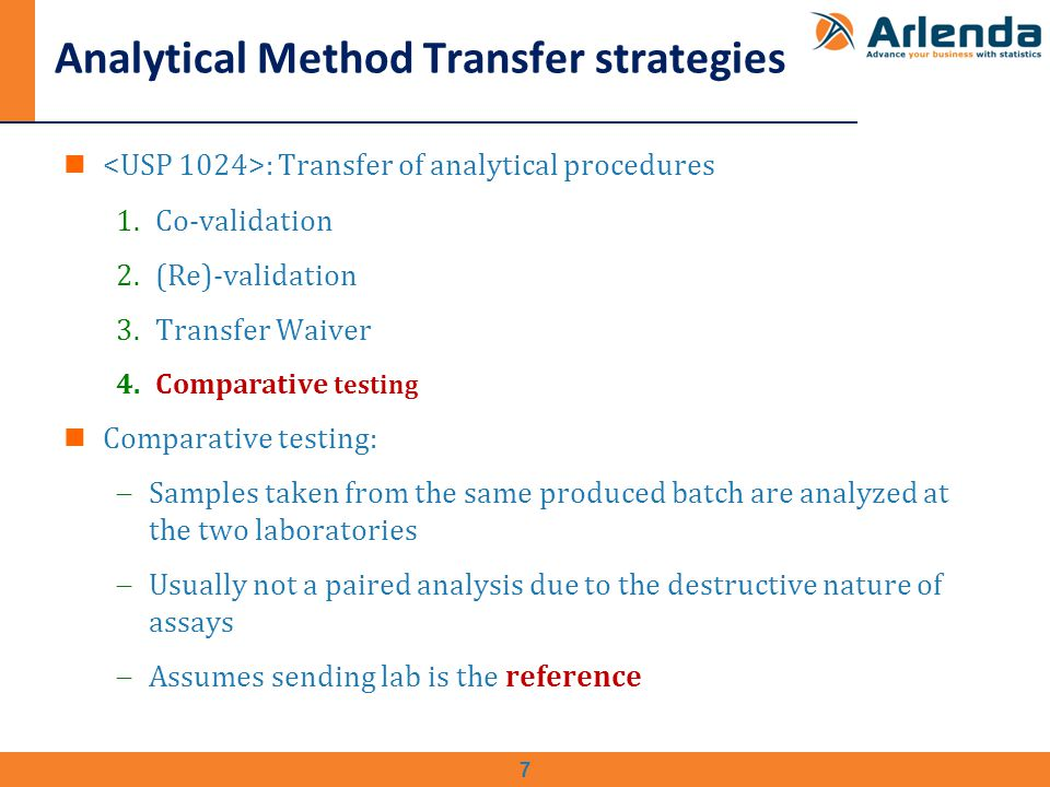 Analytical Method Transfer strategies : Transfer of analytical procedures 1.Co-validation 2.(Re)-validation 3.Transfer Waiver 4.Comparative testing Comparative testing:  Samples taken from the same produced batch are analyzed at the two laboratories  Usually not a paired analysis due to the destructive nature of assays  Assumes sending lab is the reference 7