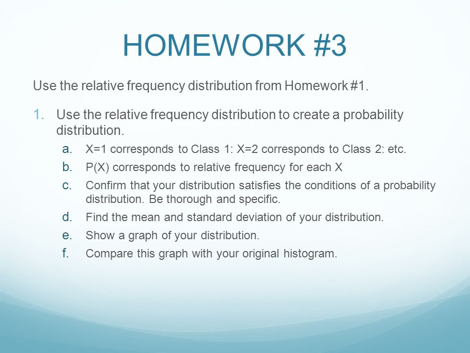 HOMEWORK #3 Use the relative frequency distribution from Homework #1. 1. Use the relative frequency distribution to create a probability distribution.