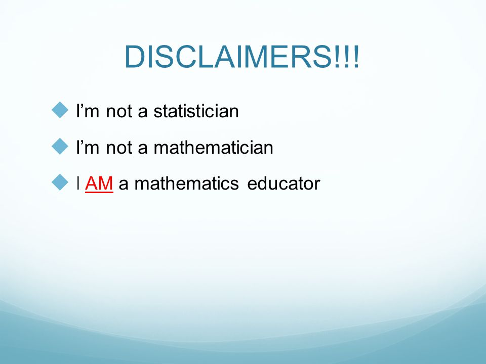DISCLAIMERS!!!  I'm not a statistician  I'm not a mathematician  I AM a mathematics educator