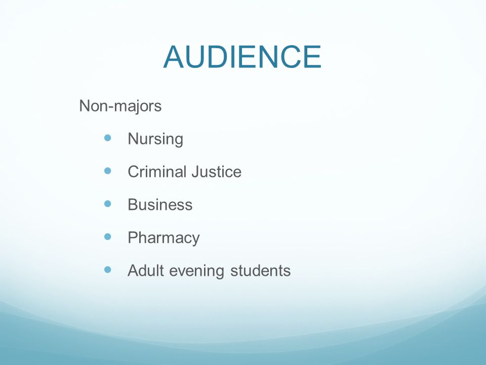 AUDIENCE Non-majors Nursing Criminal Justice Business Pharmacy Adult evening students