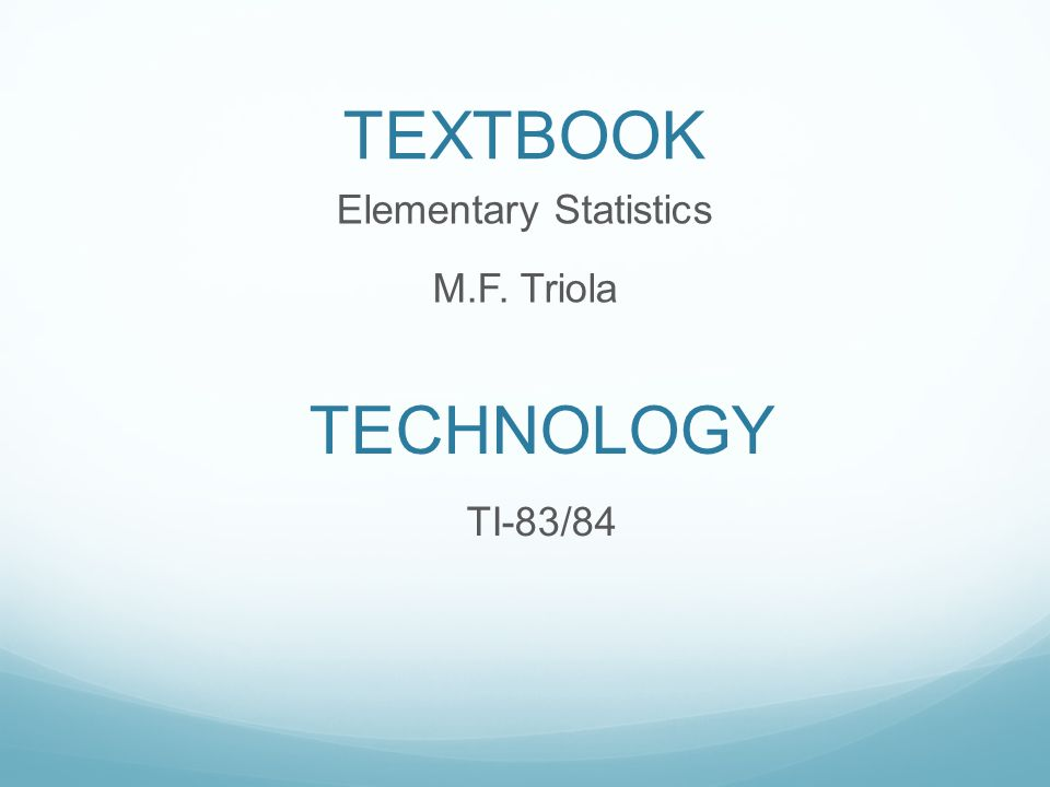 TEXTBOOK Elementary Statistics M.F. Triola TECHNOLOGY TI-83/84