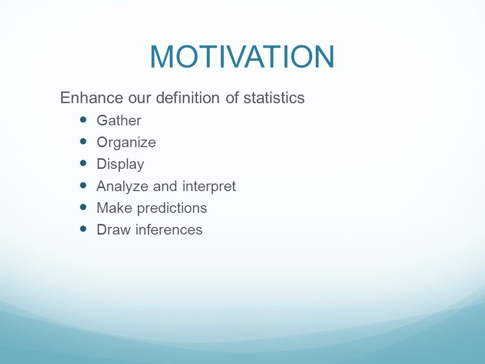 MOTIVATION Enhance our definition of statistics Gather Organize Display Analyze and interpret Make predictions Draw inferences