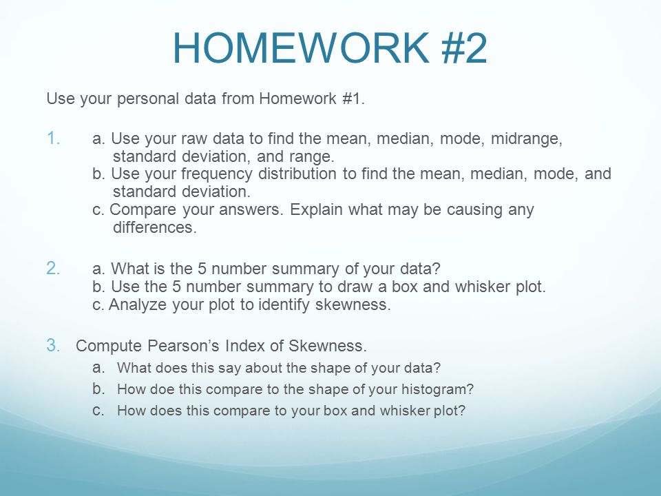 HOMEWORK #2 Use your personal data from Homework #1. 1. a. Use your raw data to find the mean, median, mode, midrange, standard deviation, and range.