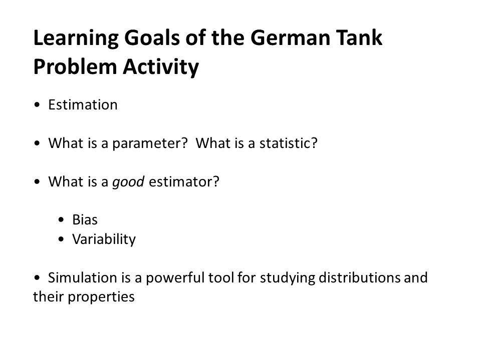 Learning Goals of the German Tank Problem Activity Estimation What is a parameter? What is a statistic? What is a good estimator? Bias Variability Sim
