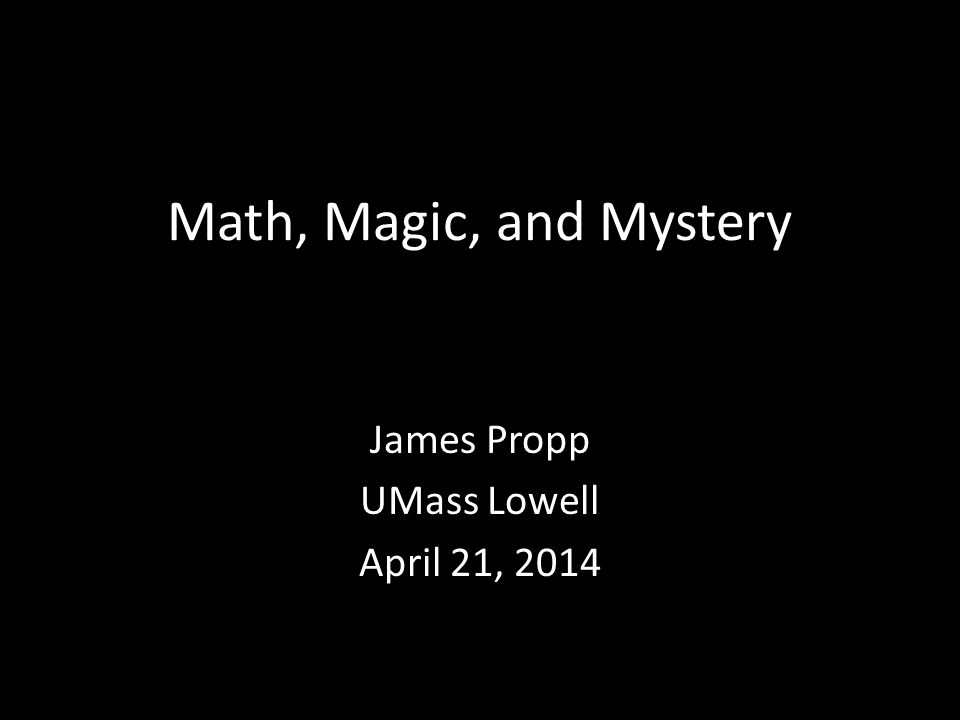 Math, Magic, and Mystery James Propp UMass Lowell April 21, 2014