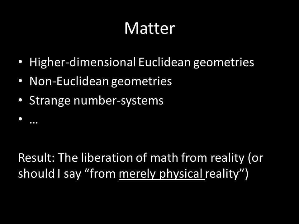 Matter Higher-dimensional Euclidean geometries Non-Euclidean geometries Strange number-systems … Result: The liberation of math from reality (or should I say from merely physical reality )