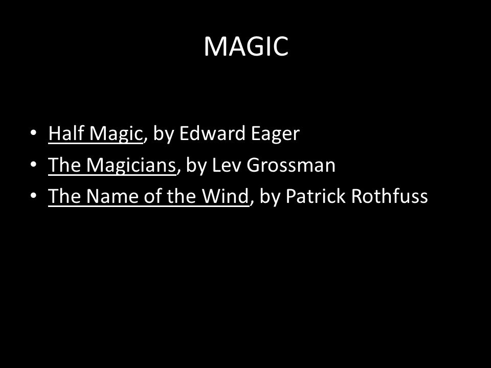 MAGIC Half Magic, by Edward Eager The Magicians, by Lev Grossman The Name of the Wind, by Patrick Rothfuss
