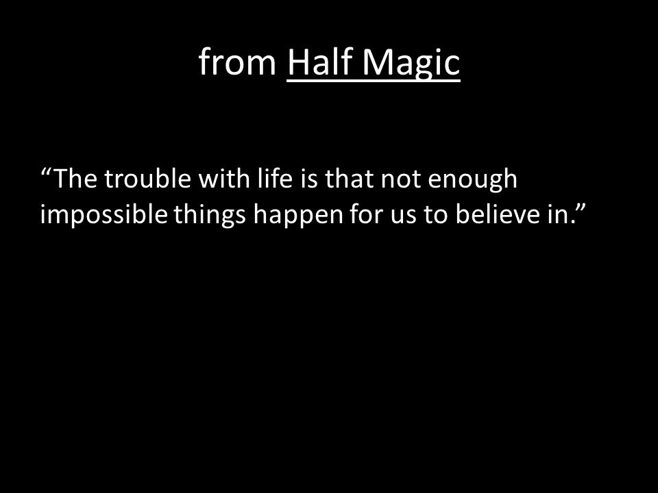"from Half Magic ""The trouble with life is that not enough impossible things happen for us to believe in."""