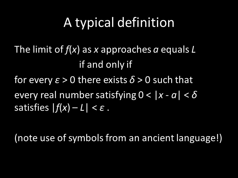 A typical definition The limit of f(x) as x approaches a equals L if and only if for every ε > 0 there exists δ > 0 such that every real number satisfying 0 < |x - a| < δ satisfies |f(x) – L| < ε.