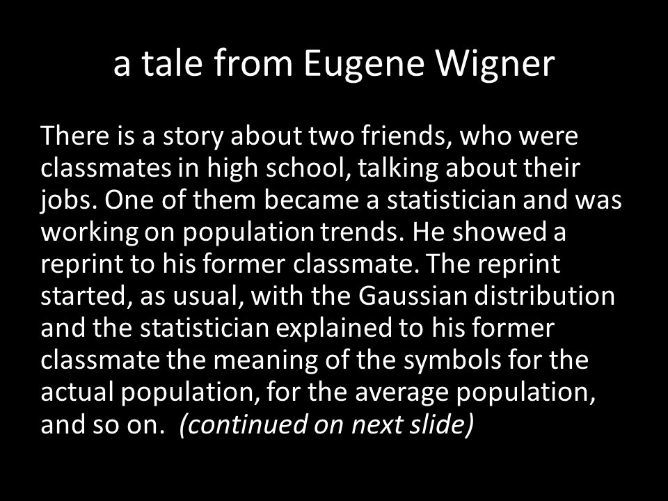 a tale from Eugene Wigner There is a story about two friends, who were classmates in high school, talking about their jobs. One of them became a stati