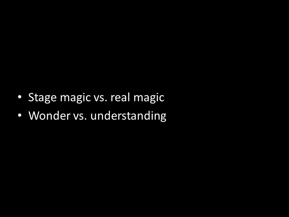 Stage magic vs. real magic Wonder vs. understanding