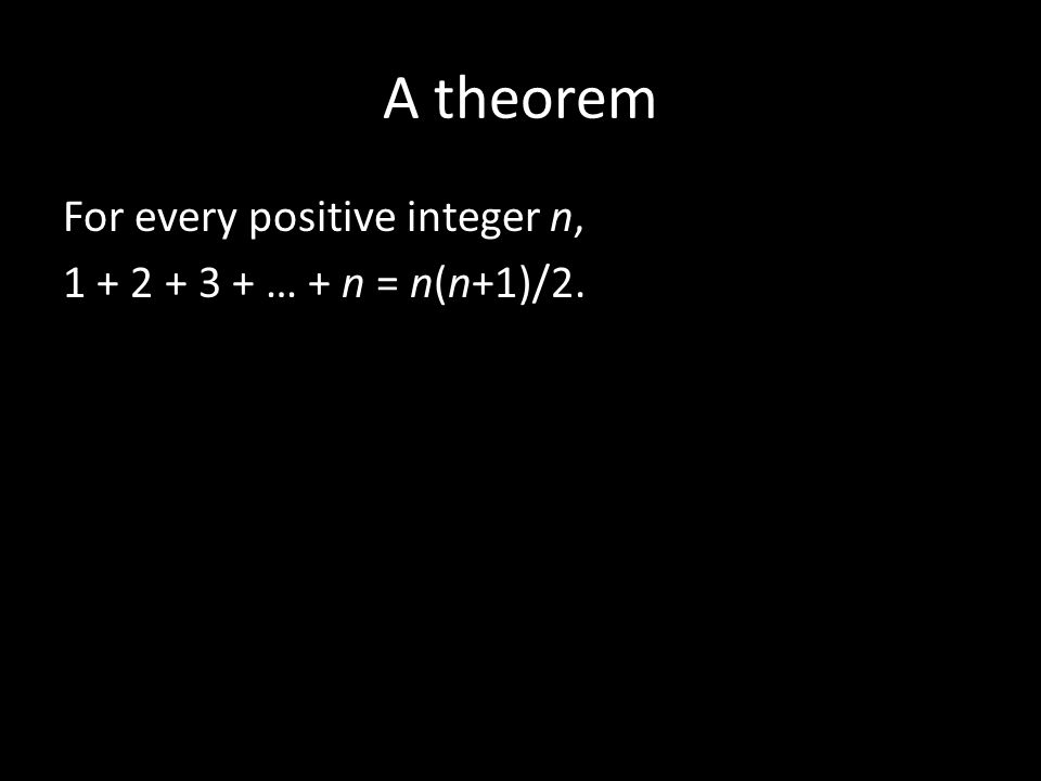 A theorem For every positive integer n, 1 + 2 + 3 + … + n = n(n+1)/2.