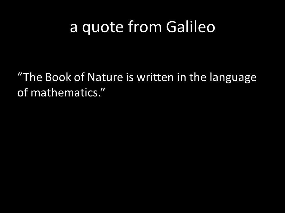 a quote from Galileo The Book of Nature is written in the language of mathematics.