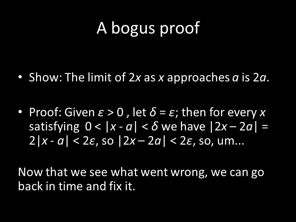 A bogus proof Show: The limit of 2x as x approaches a is 2a. Proof: Given ε > 0, let δ = ε; then for every x satisfying 0 < |x - a| < δ we have |2x –