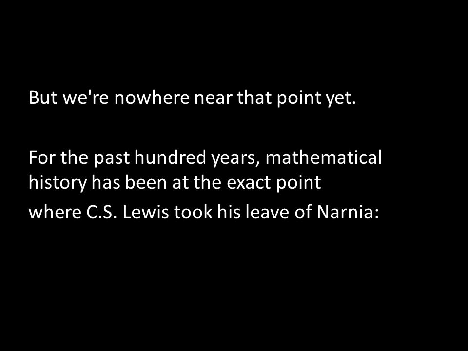 But we're nowhere near that point yet. For the past hundred years, mathematical history has been at the exact point where C.S. Lewis took his leave of