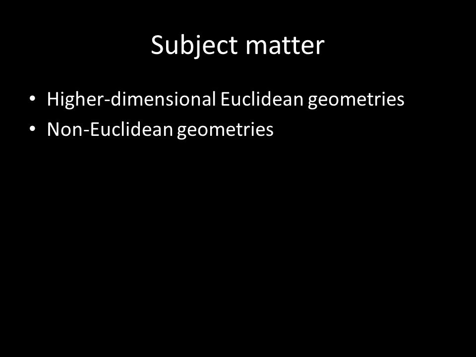 Subject matter Higher-dimensional Euclidean geometries Non-Euclidean geometries
