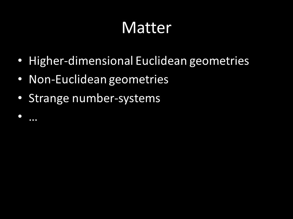 Matter Higher-dimensional Euclidean geometries Non-Euclidean geometries Strange number-systems …