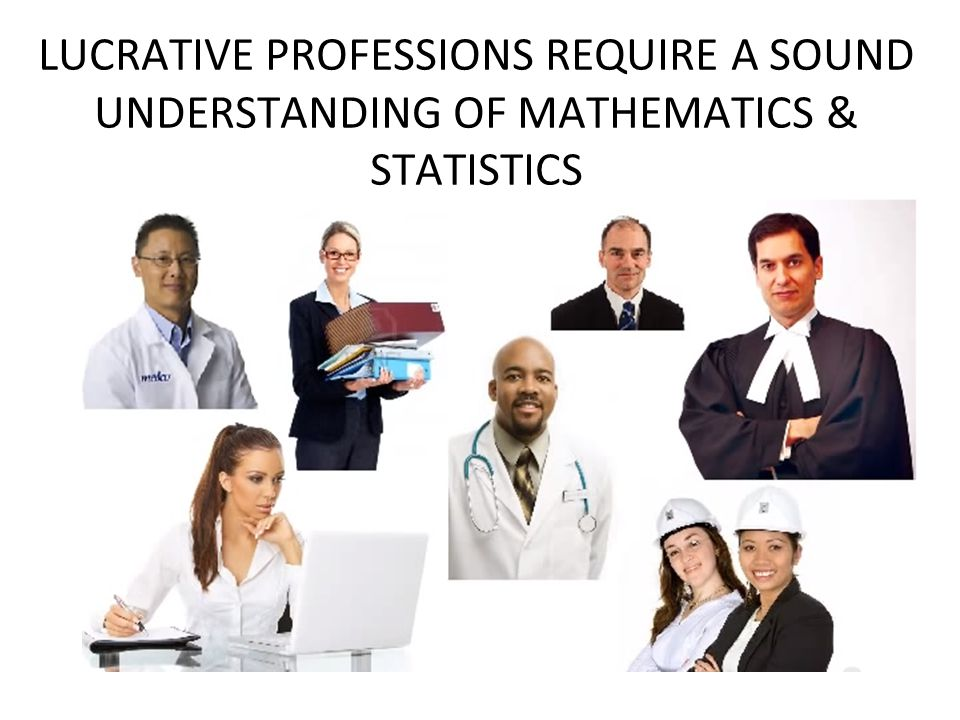 LUCRATIVE PROFESSIONS REQUIRE A SOUND UNDERSTANDING OF MATHEMATICS & STATISTICS