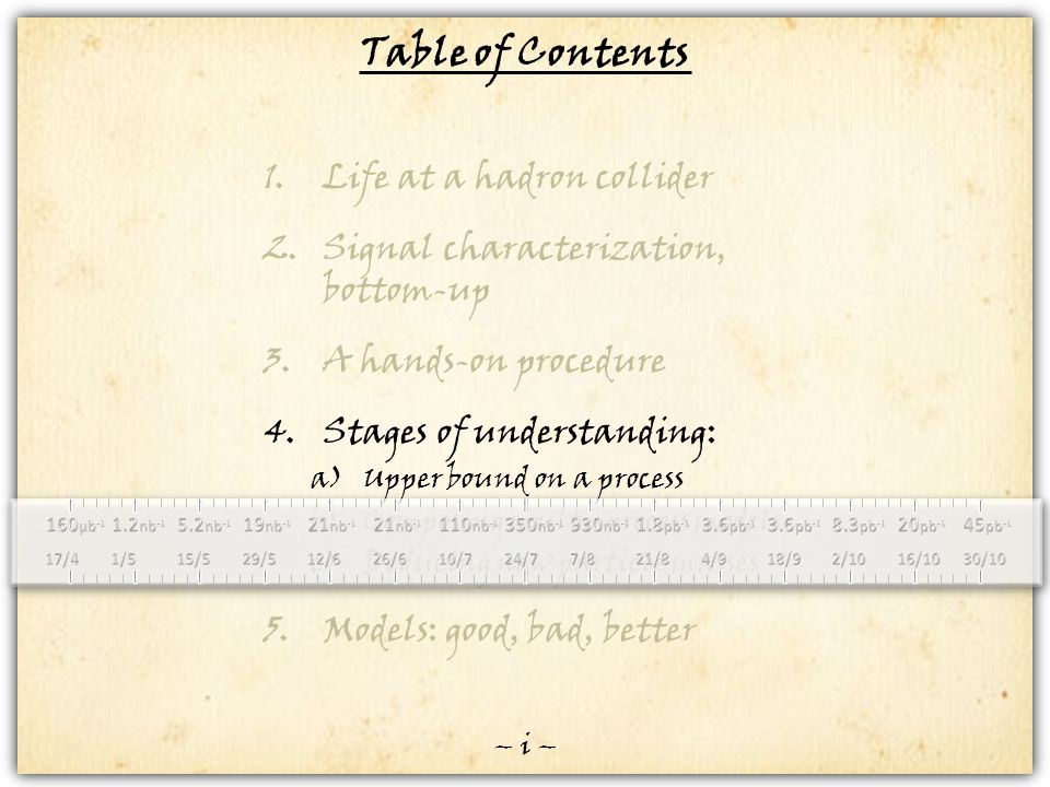 Table of Contents 1.Life at a hadron collider 2.Signal characterization, bottom-up 3.A hands-on procedure 4.Stages of understanding: a)Upper bound on a process b)Composing multi-process models c)Deducing new particle masses 5.Models: good, bad, better – i –