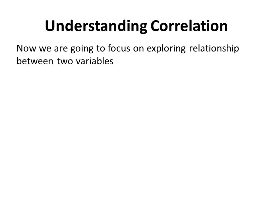 Understanding Correlation Now we are going to focus on exploring relationship between two variables
