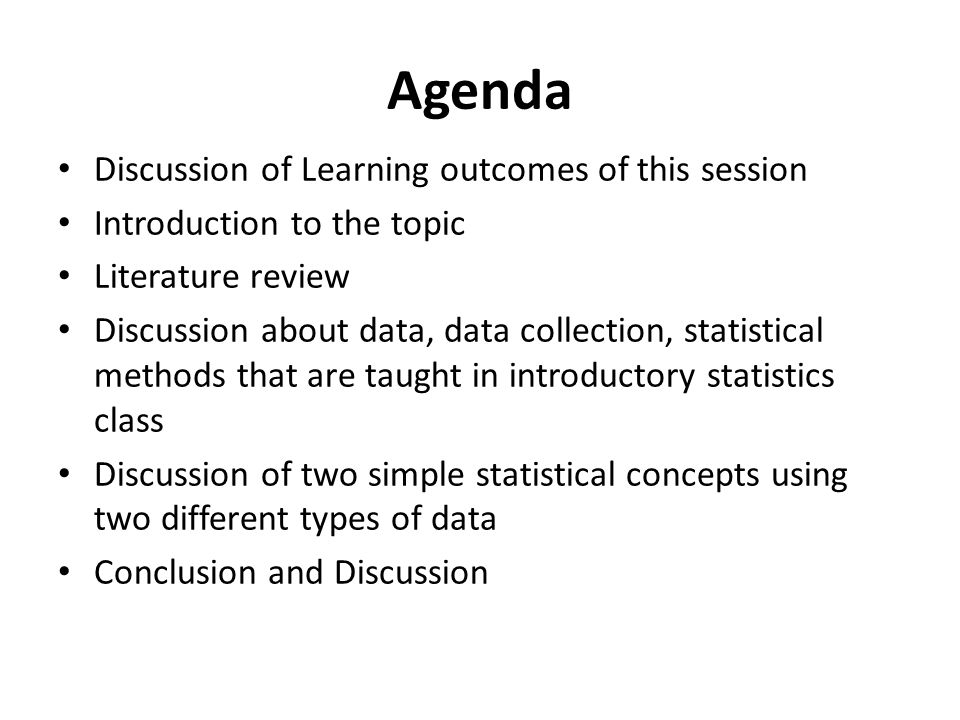 Agenda Discussion of Learning outcomes of this session Introduction to the topic Literature review Discussion about data, data collection, statistical methods that are taught in introductory statistics class Discussion of two simple statistical concepts using two different types of data Conclusion and Discussion