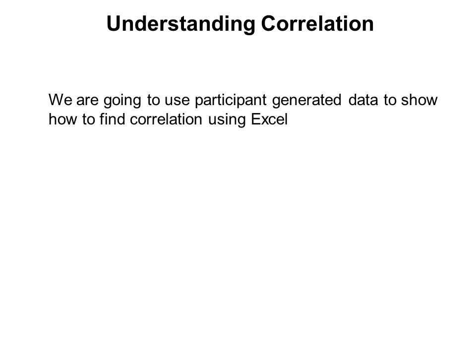 Understanding Correlation We are going to use participant generated data to show how to find correlation using Excel