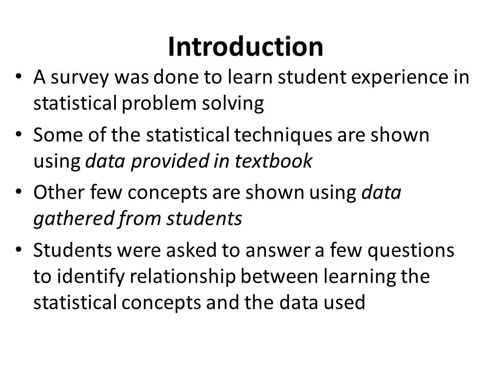 Introduction A survey was done to learn student experience in statistical problem solving Some of the statistical techniques are shown using data provided in textbook Other few concepts are shown using data gathered from students Students were asked to answer a few questions to identify relationship between learning the statistical concepts and the data used