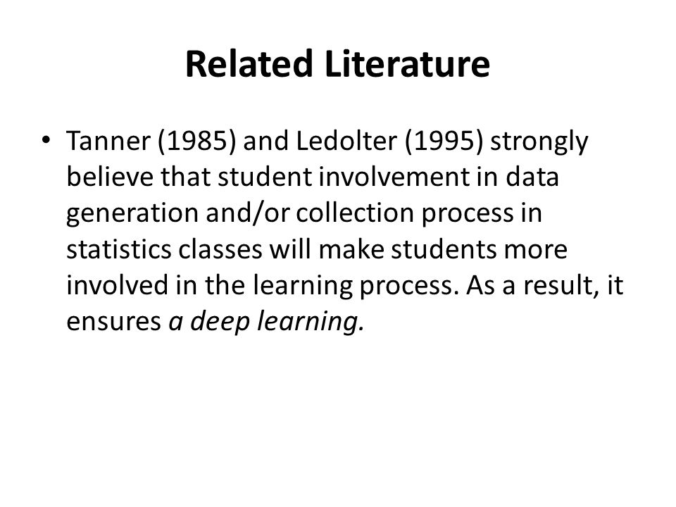 Related Literature Tanner (1985) and Ledolter (1995) strongly believe that student involvement in data generation and/or collection process in statistics classes will make students more involved in the learning process.