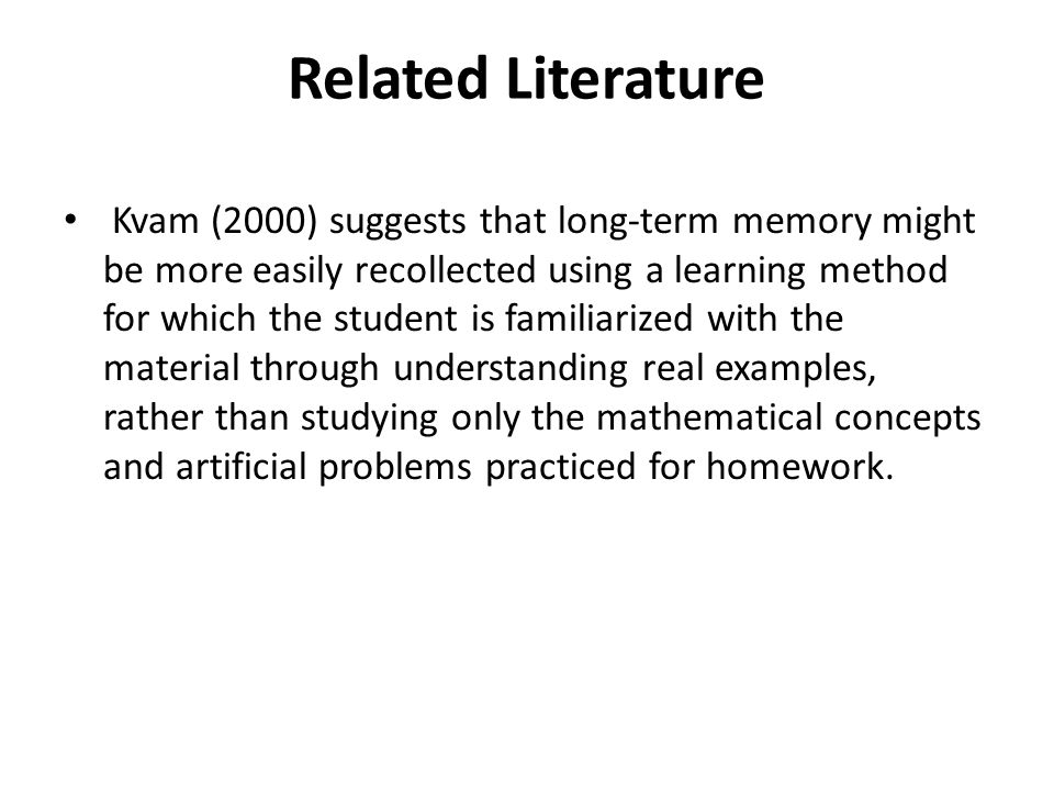 Related Literature Kvam (2000) suggests that long-term memory might be more easily recollected using a learning method for which the student is familiarized with the material through understanding real examples, rather than studying only the mathematical concepts and artificial problems practiced for homework.
