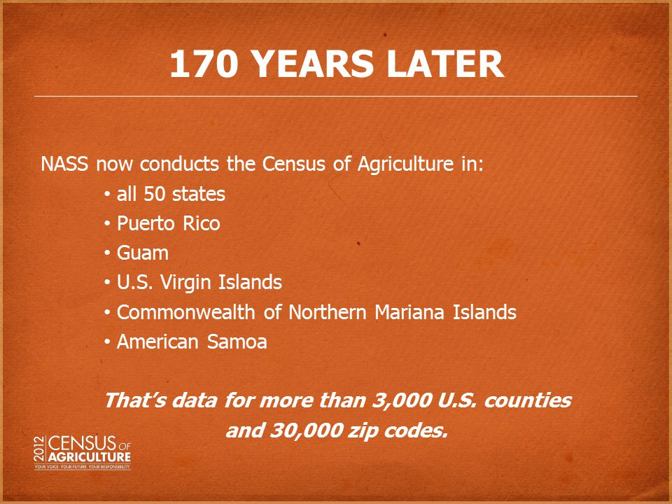 170 YEARS LATER NASS now conducts the Census of Agriculture in: all 50 states Puerto Rico Guam U.S.